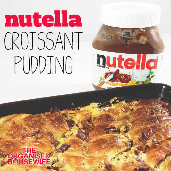 Nutella Croissant Pudding – The Organised Housewife