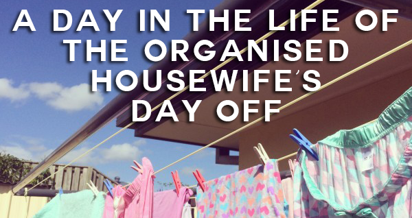 a day in the life of The Organised Housewifes day off