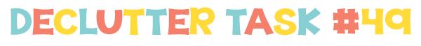 Declutter 52 things in 52 weeks - Task  49