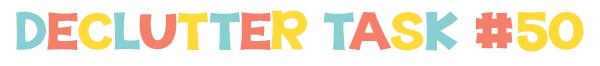 Declutter 52 things in 52 weeks - Task  50