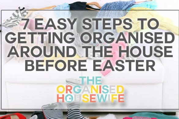 7 Easy Steps to Getting Organised Around the House Before Easte