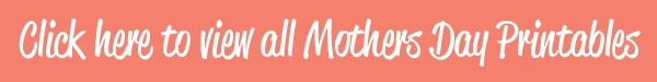 click here to view mothers day printables